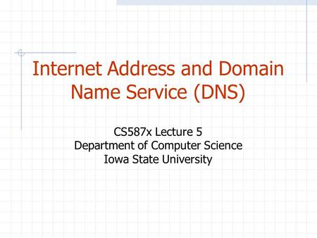 Internet Address and Domain Name Service (DNS) CS587x Lecture 5 Department of Computer Science Iowa State University.