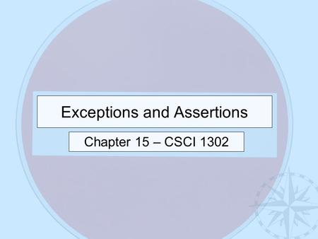 Exceptions and Assertions Chapter 15 – CSCI 1302.
