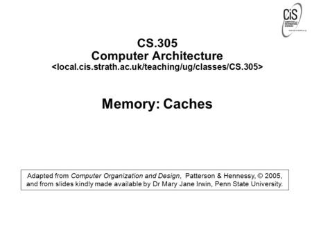 CS.305 Computer Architecture Memory: Caches Adapted from Computer Organization and Design, Patterson & Hennessy, © 2005, and from slides kindly made available.