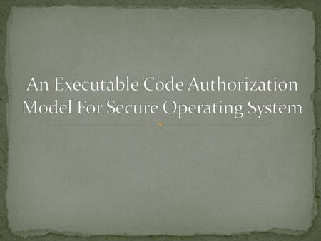 Introduction Program File Authorization Security Theorem Active Code Authorization Authorization Logic Implementation considerations Conclusion.