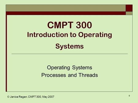 © Janice Regan, CMPT 300, May 2007 0 CMPT 300 Introduction to Operating Systems Operating Systems Processes and Threads.