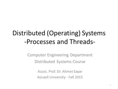 Distributed (Operating) Systems -Processes and Threads- Computer Engineering Department Distributed Systems Course Assoc. Prof. Dr. Ahmet Sayar Kocaeli.