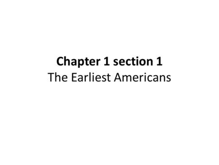 Chapter 1 section 1 The Earliest Americans. Summary: History of the People 1 st : Descendants of those who crossed the land bridge from Asia to the Americas.