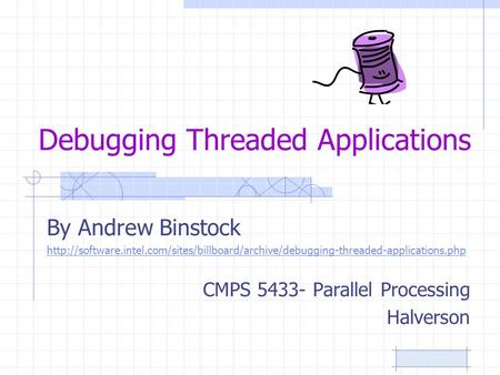 Debugging Threaded Applications By Andrew Binstock  CMPS 5433- Parallel.
