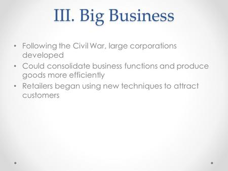 III. Big Business Following the Civil War, large corporations developed Could consolidate business functions and produce goods more efficiently Retailers.