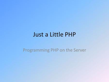 Just a Little PHP Programming PHP on the Server. Common Programming Language Features Comments Data Types Variable Declarations Expressions Flow of Control.