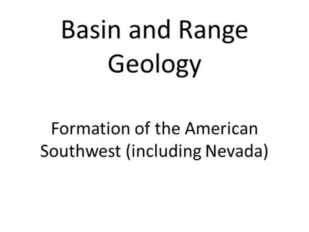 Formation of the American Southwest (including Nevada) Basin and Range Geology.