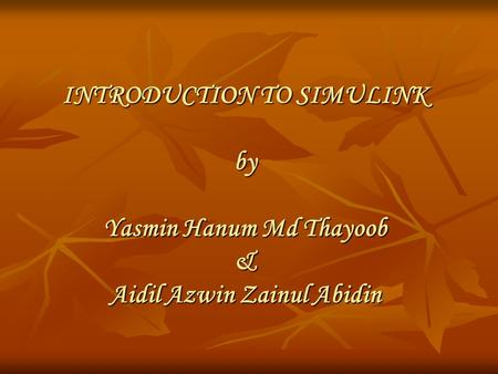 INTRODUCTION TO SIMULINK by Yasmin Hanum Md Thayoob & Aidil Azwin Zainul Abidin.