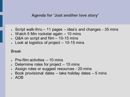 Agenda for 'Just another love story' Script walk-thru – 11 pages – idea's and changes - 35 mins Watch 5 Min rockstar again – 10 mins Q&A on script and.