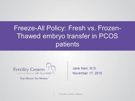 © Fertility Centers of Illinois1 Freeze-All Policy: Fresh vs. Frozen- Thawed embryo transfer in PCOS patients Jane Nani, M.D. November 17, 2015.
