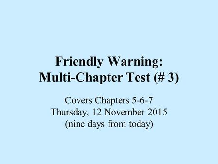 Friendly Warning: Multi-Chapter Test (# 3) Covers Chapters 5-6-7 Thursday, 12 November 2015 (nine days from today)