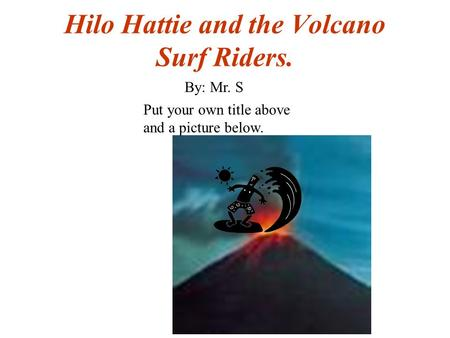 Hilo Hattie and the Volcano Surf Riders. Put your own title above and a picture below. By: Mr. S.
