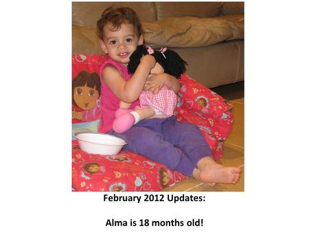 February 2012 Updates: Alma is 18 months old!. Alma is an energetic toddler, who has plans and doesn't hesitate to execute them (top), gets the message.