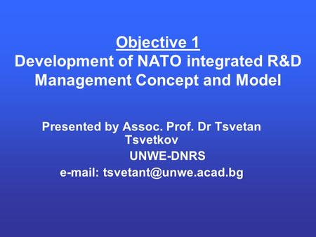 Objective 1 Development of NATO integrated R&D Management Concept and Model Presented by Assoc. Prof. Dr Tsvetan Tsvetkov UNWE-DNRS