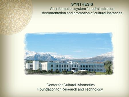 SYNTHESIS An information system for administration documentation and promotion of cultural instances Center for Cultural Informatics Foundation for Research.