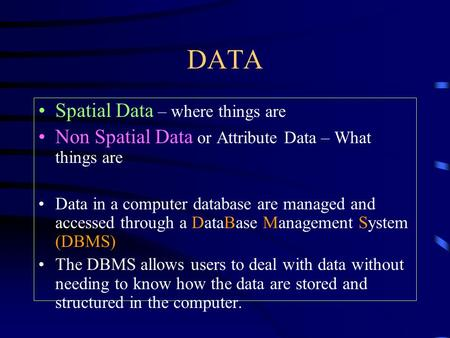 DATA Spatial Data – where things are Non Spatial Data or Attribute Data – What things are Data in a computer database are managed and accessed through.