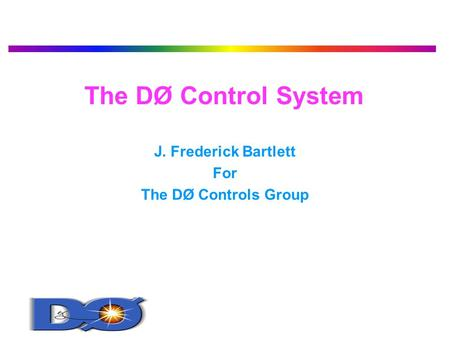 The DØ Control System J. Frederick Bartlett For The DØ Controls Group.