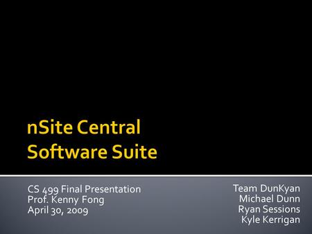 Team DunKyan Michael Dunn Ryan Sessions Kyle Kerrigan CS 499 Final Presentation Prof. Kenny Fong April 30, 2009.