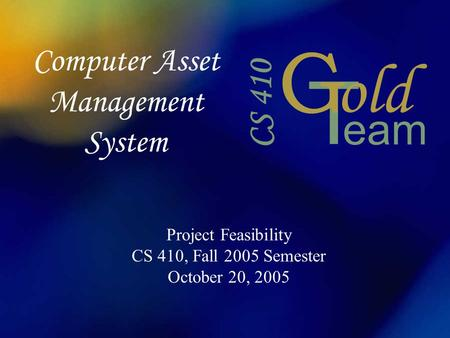 Computer Asset Management System Project Feasibility CS 410, Fall 2005 Semester October 20, 2005.