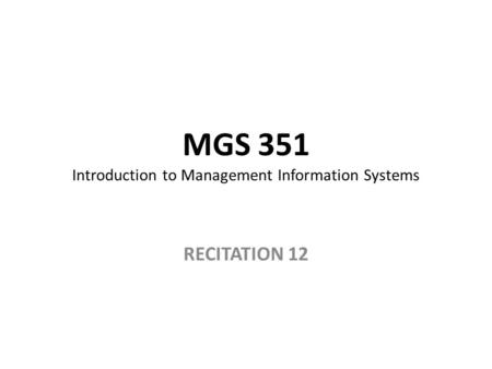 MGS 351 Introduction to Management Information Systems RECITATION 12.