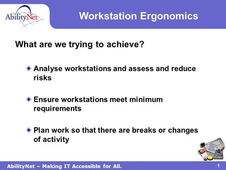 AbilityNet – Making IT Accessible for All. 1 Workstation Ergonomics What are we trying to achieve? Analyse workstations and assess and reduce risks Ensure.