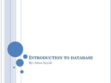 I NTRODUCTION TO DATABASE By: Afraa Sayah. I NTRODUCTION Data: - Known facts and can have implicit meaning. - Types: text, date, number… Database: - A.