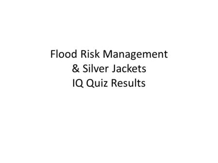 Flood Risk Management & Silver Jackets IQ Quiz Results.