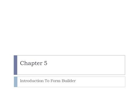 Chapter 5 Introduction To Form Builder. Lesson A Objectives  Display Forms Builder forms in a Web browser  Use a data block form to view, insert, update,