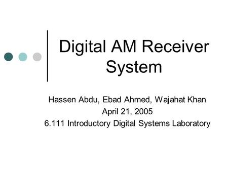 Digital AM Receiver System Hassen Abdu, Ebad Ahmed, Wajahat Khan April 21, 2005 6.111 Introductory Digital Systems Laboratory.