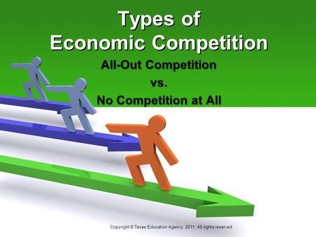 Types of Economic Competition All-Out Competition vs. No Competition at All Copyright © Texas Education Agency, 2011. All rights reserved.