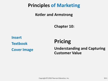 Principles of Marketing Kotler and Armstrong Insert Textbook Cover Image Chapter 10: Pricing Understanding and Capturing Customer Value Copyright © 2016.