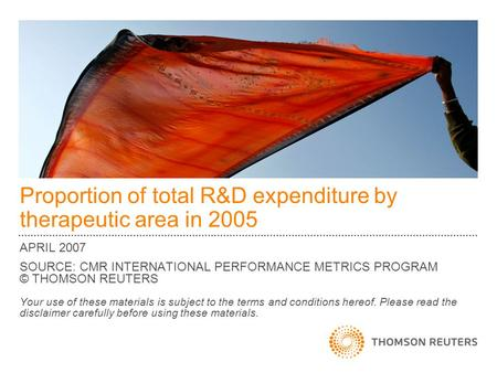 Proportion of total R&D expenditure by therapeutic area in 2005 APRIL 2007 SOURCE: CMR INTERNATIONAL PERFORMANCE METRICS PROGRAM © THOMSON REUTERS Your.