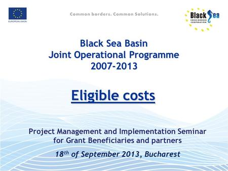 Eligible costs Eligible costs Black Sea Basin Joint Operational Programme 2007-2013 Project Management and Implementation Seminar for Grant Beneficiaries.