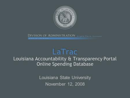 LaTrac LaTrac Louisiana Accountability & Transparency Portal Online Spending Database Louisiana State University November 12, 2008.