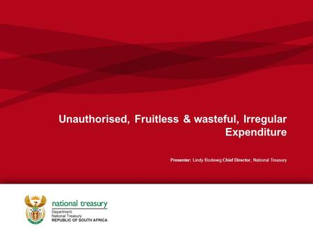 Unauthorised, Fruitless & wasteful, Irregular Expenditure Presenter: Lindy Bodewig Chief Director, National Treasury.