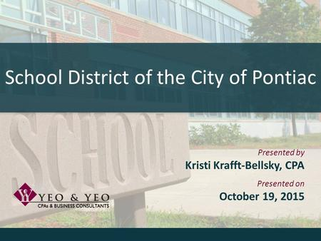 School District of the City of Pontiac Presented by Kristi Krafft-Bellsky, CPA Presented on October 19, 2015.