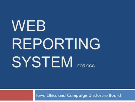 WEB REPORTING SYSTEM FOR CCC Iowa Ethics and Campaign Disclosure Board.