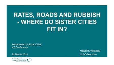 RATES, ROADS AND RUBBISH - WHERE DO SISTER CITIES FIT IN? Presentation to Sister Cities NZ Conference 14 March 2013 Malcolm Alexander Chief Executive.