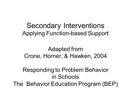 Secondary Interventions Applying Function-based Support Adapted from Crone, Horner, & Hawken, 2004 Responding to Problem Behavior in Schools The Behavior.