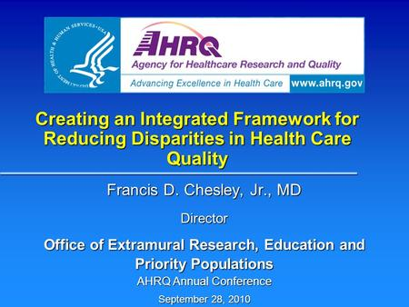 Creating an Integrated Framework for Reducing Disparities in Health Care Quality Francis D. Chesley, Jr., MD Director Office of Extramural Research, Education.