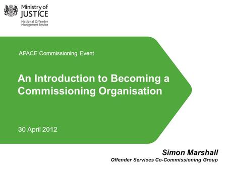 An Introduction to Becoming a Commissioning Organisation 30 April 2012 APACE Commissioning Event Simon Marshall Offender Services Co-Commissioning Group.