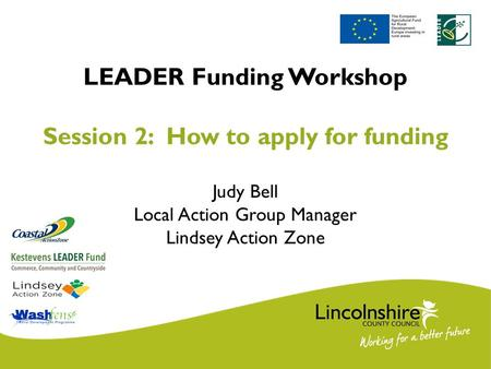 LEADER Funding Workshop Session 2: How to apply for funding Judy Bell Local Action Group Manager Lindsey Action Zone.