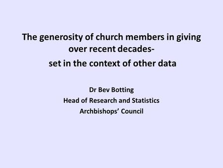 The generosity of church members in giving over recent decades- set in the context of other data Dr Bev Botting Head of Research and Statistics Archbishops'
