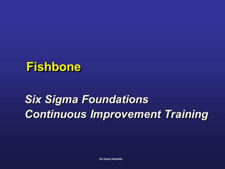 FishboneFishbone Six Sigma Foundations Continuous Improvement Training Six Sigma Foundations Continuous Improvement Training Six Sigma Simplicity.