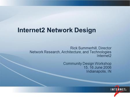 Internet2 Network Design Rick Summerhill, Director Network Research, Architecture, and Technologies Internet2 Community Design Workshop 15, 16 June 2006.