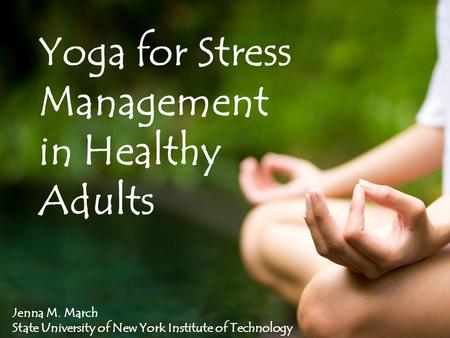 Yoga for Stress Management in Healthy Adults Jenna M. March State University of New York Institute of Technology.