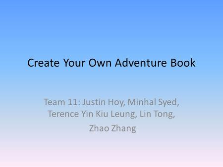 Create Your Own Adventure Book Team 11: Justin Hoy, Minhal Syed, Terence Yin Kiu Leung, Lin Tong, Zhao Zhang.