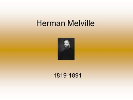 "Herman Melville 1819-1891. Biography Born in NYC on August 1, 1819 to a somewhat poor family and had a father that was a ""slow"" man. He was one of eight."