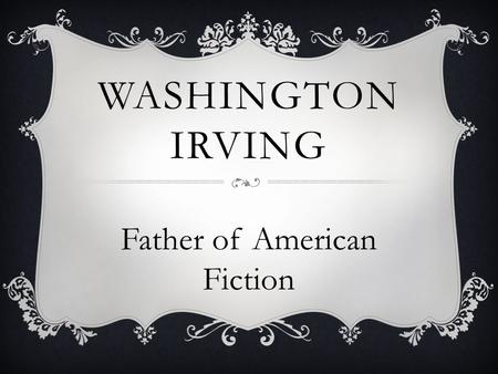 WASHINGTON IRVING Father of American Fiction.  He made short fiction popular  He was the first to write prose meant for entertainment  He made stories.