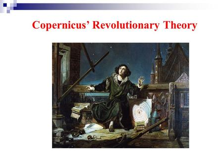 Copernicus' Revolutionary Theory. Skim the Para.1 and draw the two theories of the universe with the following pictures. Sun earth Before Copernicus'